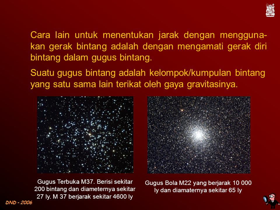 DND - 2006 Cara lain untuk menentukan jarak dengan mengguna- kan gerak bintang adalah dengan mengamati gerak diri bintang dalam gugus bintang.