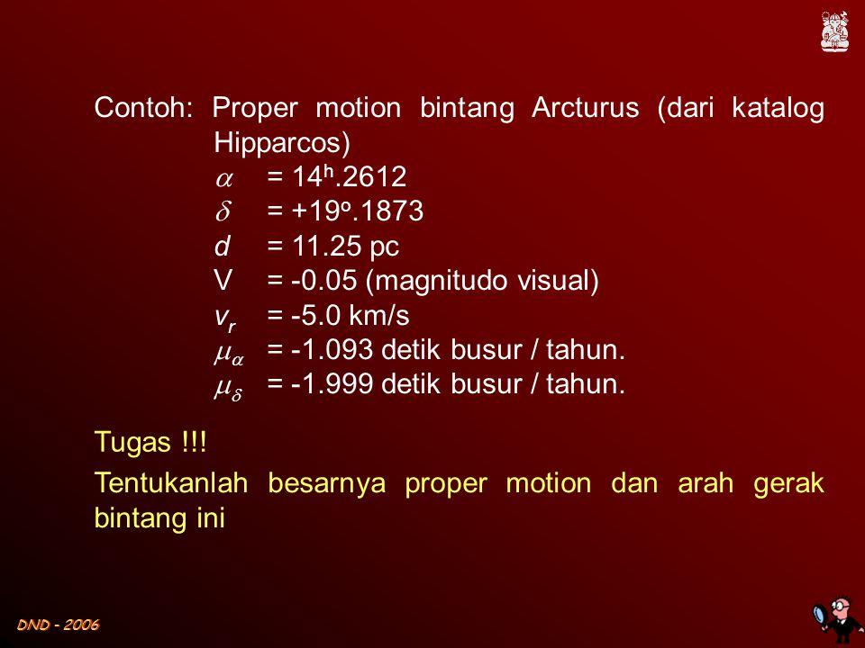 DND - 2006 Contoh: Proper motion bintang Arcturus (dari katalog Hipparcos)  = 14 h.2612  = +19 o.1873 d = 11.25 pc V = -0.05 (magnitudo visual) v r = -5.0 km/s   = -1.093 detik busur / tahun.