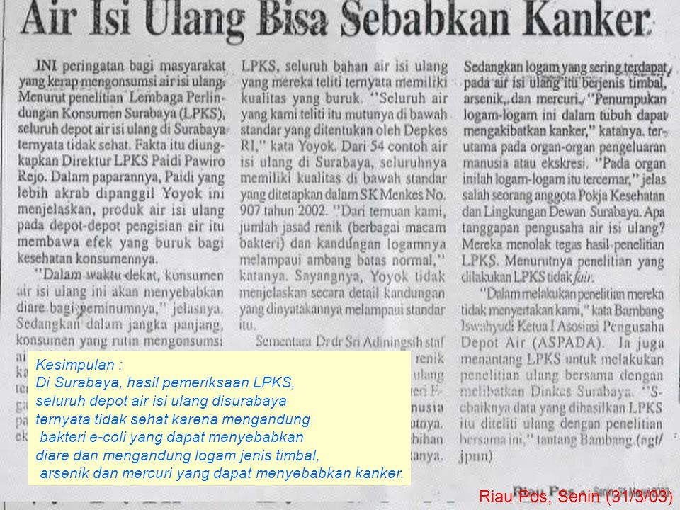 Riau Pos, Senin (31/3/03) Kesimpulan : Di Surabaya, hasil pemeriksaan LPKS, seluruh depot air isi ulang disurabaya ternyata tidak sehat karena mengandung bakteri e-coli yang dapat menyebabkan diare dan mengandung logam jenis timbal, arsenik dan mercuri yang dapat menyebabkan kanker.