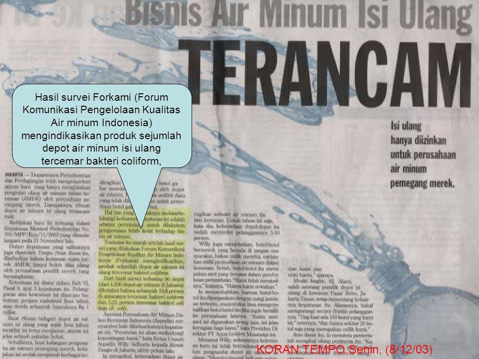 Hasil survei Forkami (Forum Komunikasi Pengelolaan Kualitas Air minum Indonesia) mengindikasikan produk sejumlah depot air minum isi ulang tercemar bakteri coliform, KORAN TEMPO,Senin, (8/12/03)