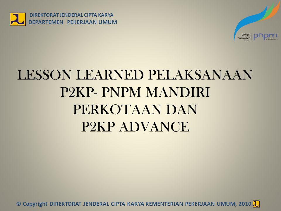 LESSON LEARNED PELAKSANAAN P2KP- PNPM MANDIRI PERKOTAAN DAN P2KP ADVANCE DIREKTORAT JENDERAL CIPTA KARYA DEPARTEMEN PEKERJAAN UMUM © Copyright DIREKTO