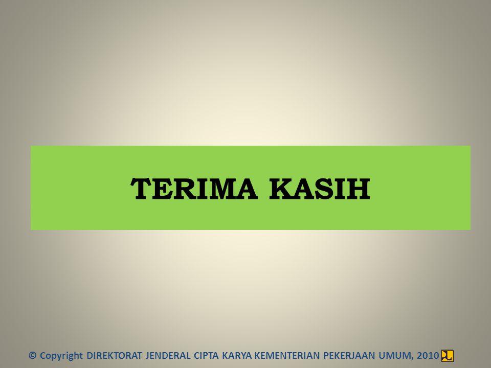 TERIMA KASIH © Copyright DIREKTORAT JENDERAL CIPTA KARYA KEMENTERIAN PEKERJAAN UMUM, 2010