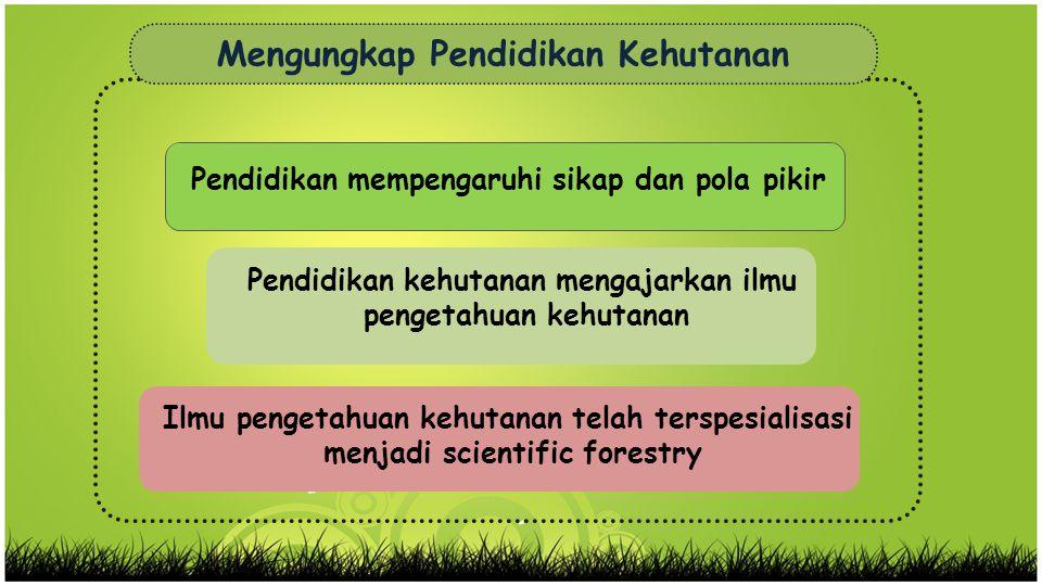 Pendidikan kehutanan mengajarkan ilmu pengetahuan kehutanan Ilmu pengetahuan kehutanan telah terspesialisasi menjadi scientific forestry Mengungkap Pe