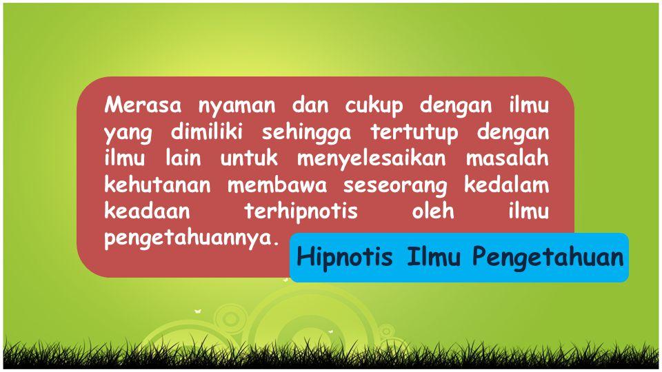 Hipnotis Ilmu Pengetahuan Merasa nyaman dan cukup dengan ilmu yang dimiliki sehingga tertutup dengan ilmu lain untuk menyelesaikan masalah kehutanan m