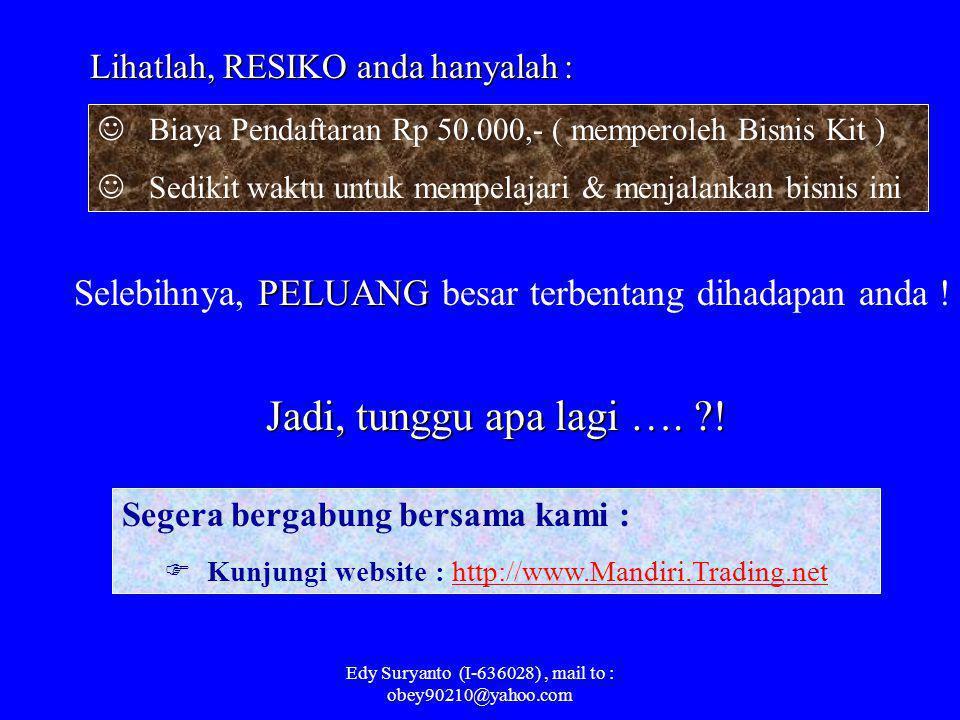 Edy Suryanto (I-636028), mail to : obey90210@yahoo.com Bagaimana prediksi penghasilan anda dari bisnis ini ? Penghasilan anda ini adalah RUTIN, semaki