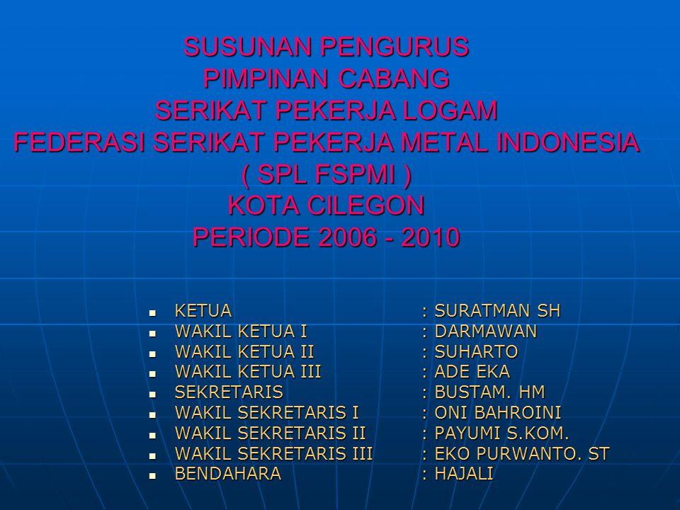 SUSUNAN PENGURUS PIMPINAN CABANG SERIKAT PEKERJA LOGAM FEDERASI SERIKAT PEKERJA METAL INDONESIA ( SPL FSPMI ) KOTA CILEGON PERIODE 2006 - 2010  KETUA
