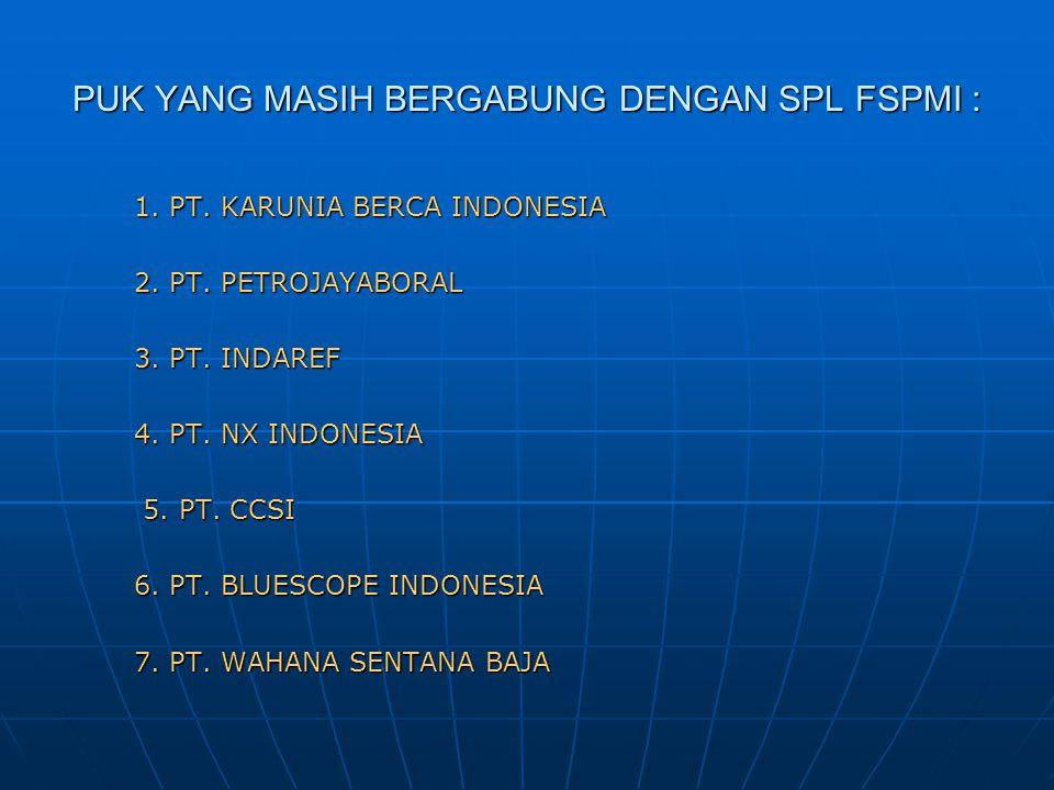 PUK YANG MASIH BERGABUNG DENGAN SPL FSPMI : 1. PT. KARUNIA BERCA INDONESIA 2. PT. PETROJAYABORAL 3. PT. INDAREF 4. PT. NX INDONESIA 5. PT. CCSI 6. PT.