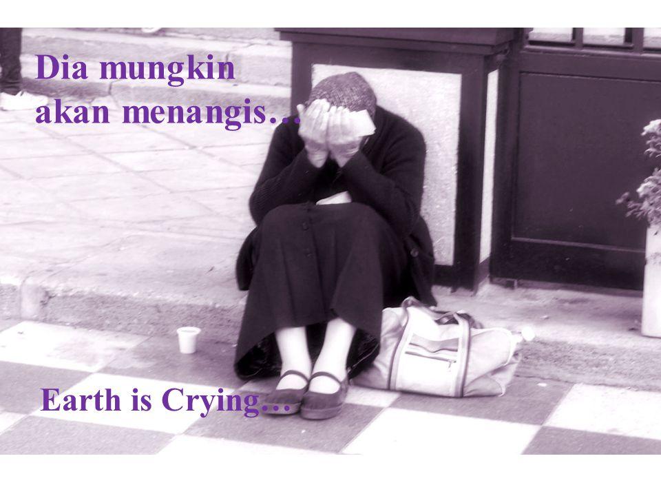 Dia mungkin akan menangis… Earth is Crying…