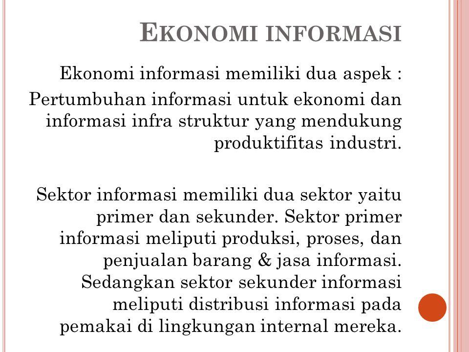 E KONOMI INFORMASI Ekonomi informasi memiliki dua aspek : Pertumbuhan informasi untuk ekonomi dan informasi infra struktur yang mendukung produktifitas industri.