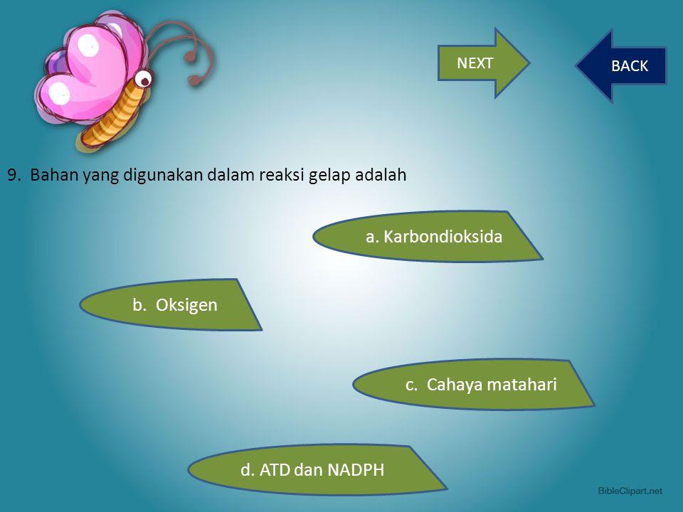 NEXT BACK 9. Bahan yang digunakan dalam reaksi gelap adalah b. Oksigen c. Cahaya matahari d. ATD dan NADPH a. Karbondioksida