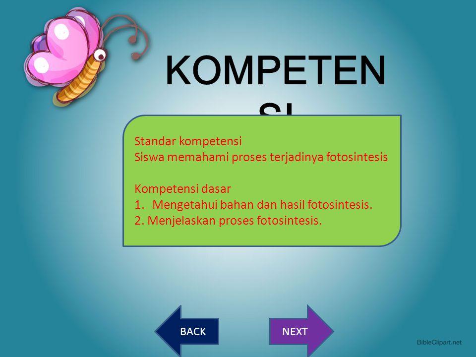 NEXTBACK KOMPETEN SI Standar kompetensi Siswa memahami proses terjadinya fotosintesis Kompetensi dasar 1.Mengetahui bahan dan hasil fotosintesis. 2. M