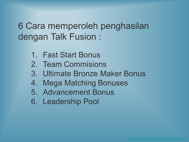 1.Fast Start Bonus 2.Team Commisions 3.Ultimate Bronze Maker Bonus 4.Mega Matching Bonuses 5.Advancement Bonus 6.Leadership Pool 6 Cara memperoleh penghasilan dengan Talk Fusion : Kunjungi http://talkfusion.videoiklan.net