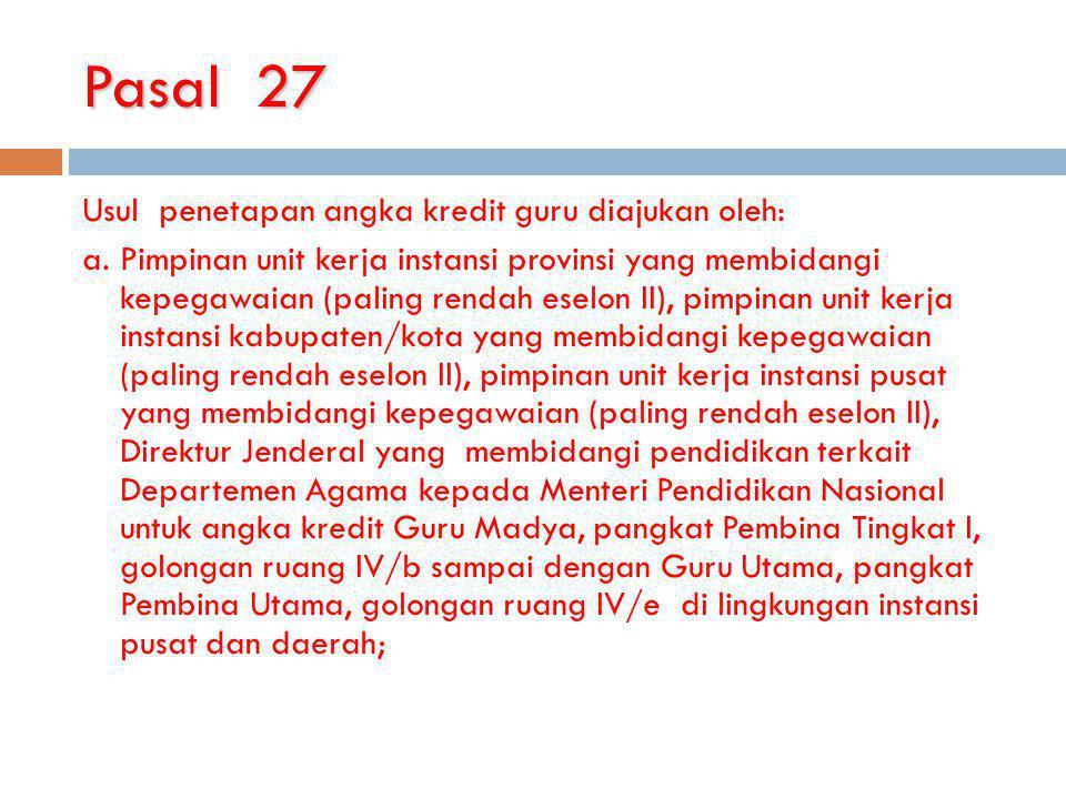 Pasal 27 Usul penetapan angka kredit guru diajukan oleh: a.Pimpinan unit kerja instansi provinsi yang membidangi kepegawaian (paling rendah eselon II)