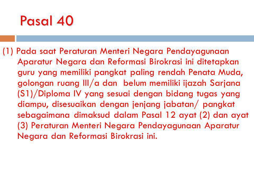 Pasal 40 (1) Pada saat Peraturan Menteri Negara Pendayagunaan Aparatur Negara dan Reformasi Birokrasi ini ditetapkan guru yang memiliki pangkat paling