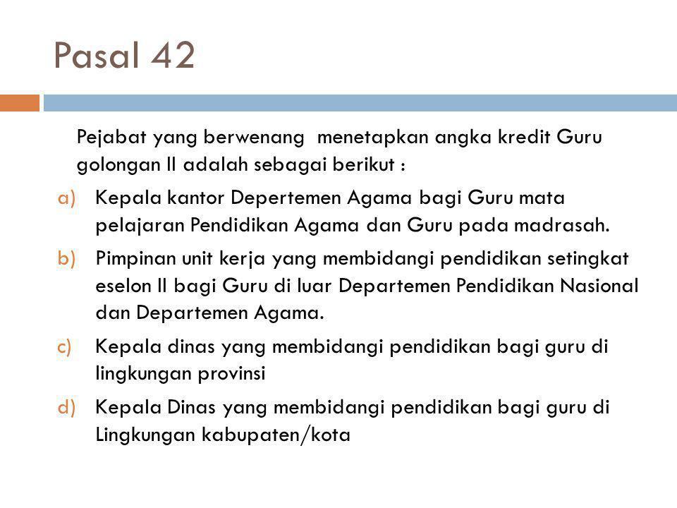 Pasal 42 41 Pejabat yang berwenang menetapkan angka kredit Guru golongan II adalah sebagai berikut : a)Kepala kantor Depertemen Agama bagi Guru mata p