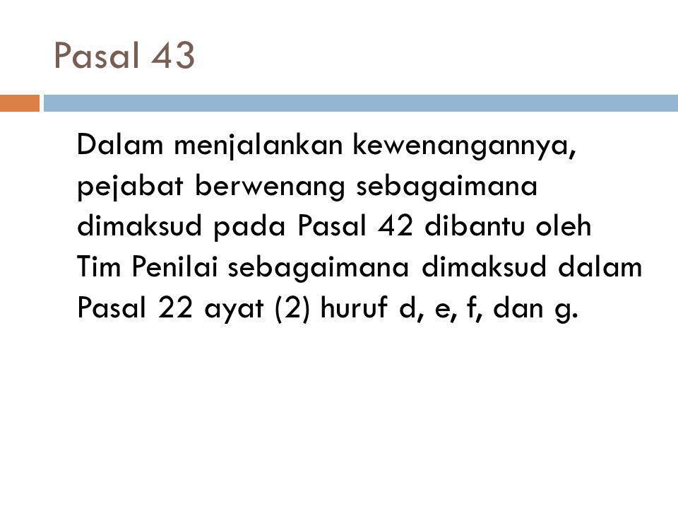 Pasal 43 42 Dalam menjalankan kewenangannya, pejabat berwenang sebagaimana dimaksud pada Pasal 42 dibantu oleh Tim Penilai sebagaimana dimaksud dalam