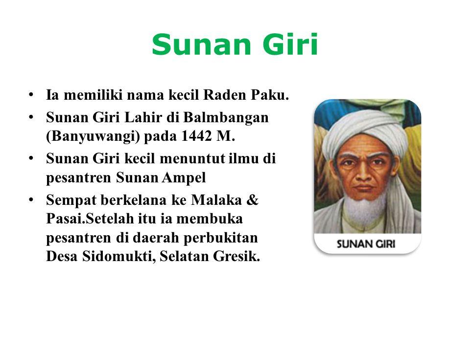 Sunan Giri • Ia memiliki nama kecil Raden Paku. • Sunan Giri Lahir di Balmbangan (Banyuwangi) pada 1442 M. • Sunan Giri kecil menuntut ilmu di pesantr