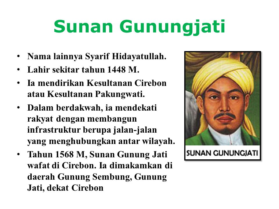 Sunan Gunungjati • Nama lainnya Syarif Hidayatullah. • Lahir sekitar tahun 1448 M. • Ia mendirikan Kesultanan Cirebon atau Kesultanan Pakungwati. • Da