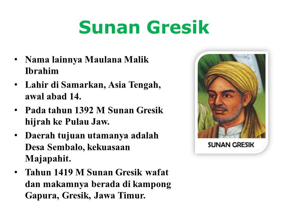 Sunan Gresik • Nama lainnya Maulana Malik Ibrahim • Lahir di Samarkan, Asia Tengah, awal abad 14. • Pada tahun 1392 M Sunan Gresik hijrah ke Pulau Jaw