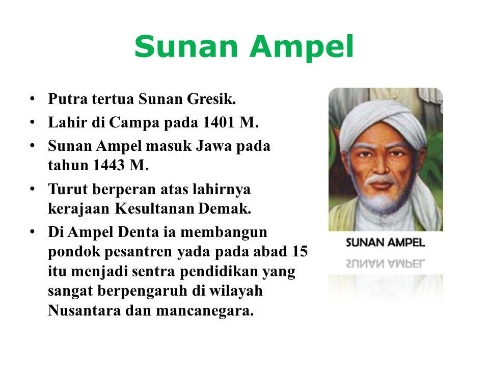 Sunan Ampel • Putra tertua Sunan Gresik. • Lahir di Campa pada 1401 M. • Sunan Ampel masuk Jawa pada tahun 1443 M. • Turut berperan atas lahirnya kera