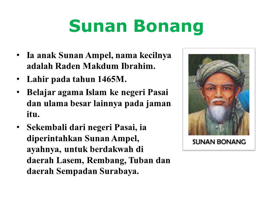 Sunan Bonang • Ia anak Sunan Ampel, nama kecilnya adalah Raden Makdum Ibrahim. • Lahir pada tahun 1465M. • Belajar agama Islam ke negeri Pasai dan ula