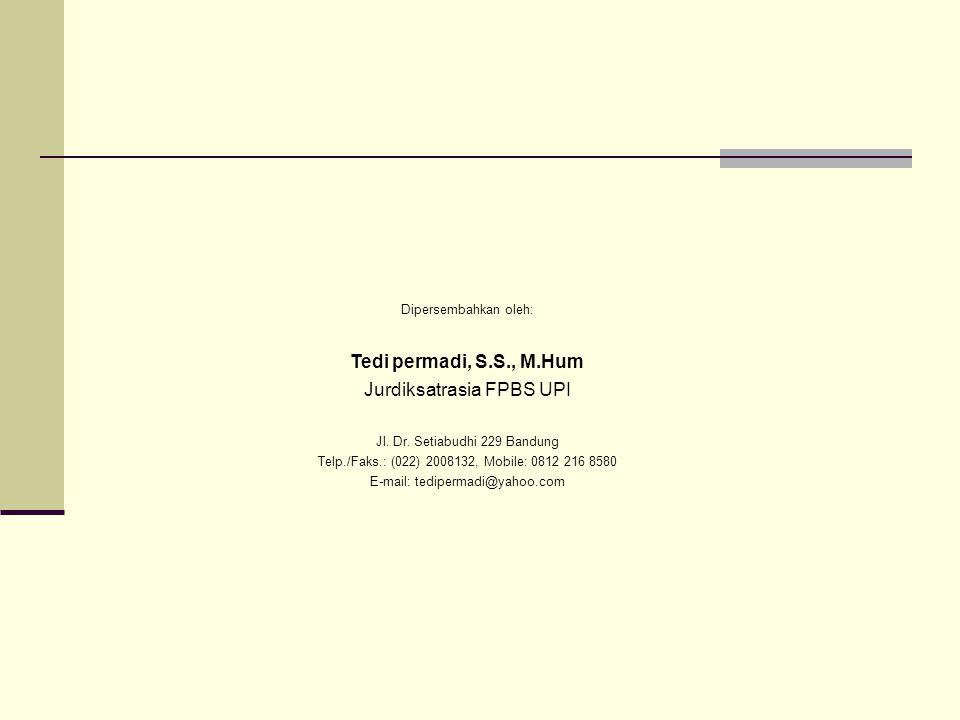Dipersembahkan oleh: Tedi permadi, S.S., M.Hum Jurdiksatrasia FPBS UPI Jl. Dr. Setiabudhi 229 Bandung Telp./Faks.: (022) 2008132, Mobile: 0812 216 858