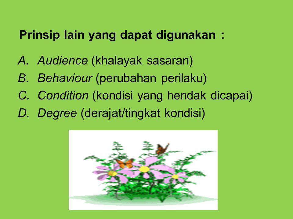 Prinsip lain yang dapat digunakan : A.Audience (khalayak sasaran) B.Behaviour (perubahan perilaku) C.Condition (kondisi yang hendak dicapai) D.Degree