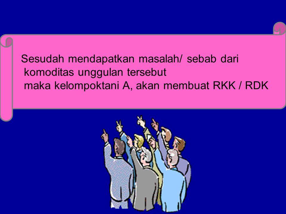Sesudah mendapatkan masalah/ sebab dari komoditas unggulan tersebut maka kelompoktani A, akan membuat RKK / RDK