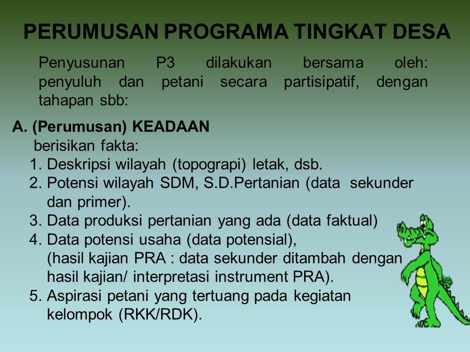 PERUMUSAN PROGRAMA TINGKAT DESA Penyusunan P3 dilakukan bersama oleh: penyuluh dan petani secara partisipatif, dengan tahapan sbb: A. (Perumusan) KEAD