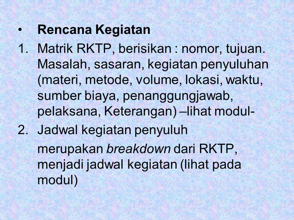 •Rencana Kegiatan 1.Matrik RKTP, berisikan : nomor, tujuan. Masalah, sasaran, kegiatan penyuluhan (materi, metode, volume, lokasi, waktu, sumber biaya
