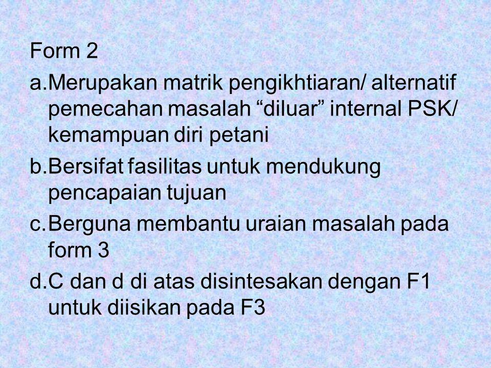 """Form 2 a.Merupakan matrik pengikhtiaran/ alternatif pemecahan masalah """"diluar"""" internal PSK/ kemampuan diri petani b.Bersifat fasilitas untuk mendukun"""