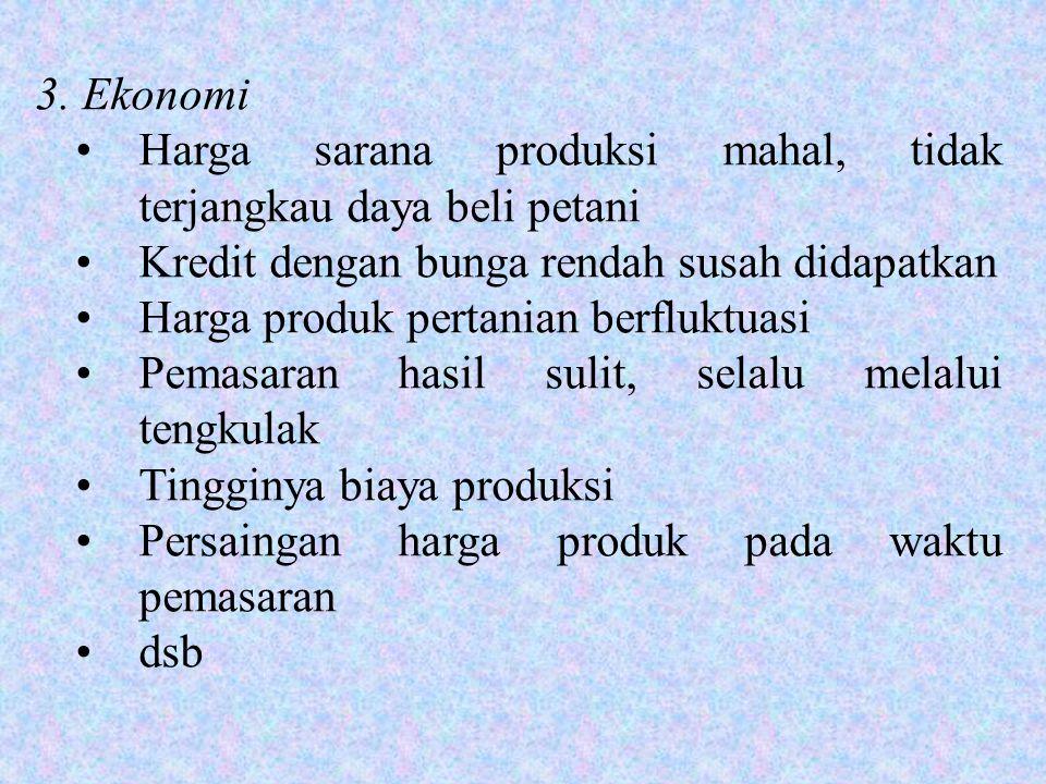 3. Ekonomi •Harga sarana produksi mahal, tidak terjangkau daya beli petani •Kredit dengan bunga rendah susah didapatkan •Harga produk pertanian berflu
