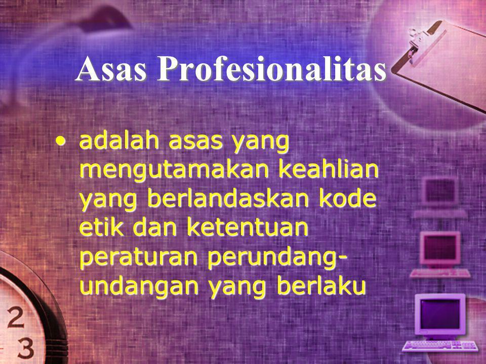 Asas Profesionalitas •adalah asas yang mengutamakan keahlian yang berlandaskan kode etik dan ketentuan peraturan perundang- undangan yang berlaku
