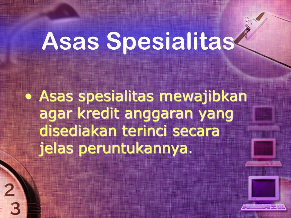 Asas Spesialitas •Asas spesialitas mewajibkan agar kredit anggaran yang disediakan terinci secara jelas peruntukannya.