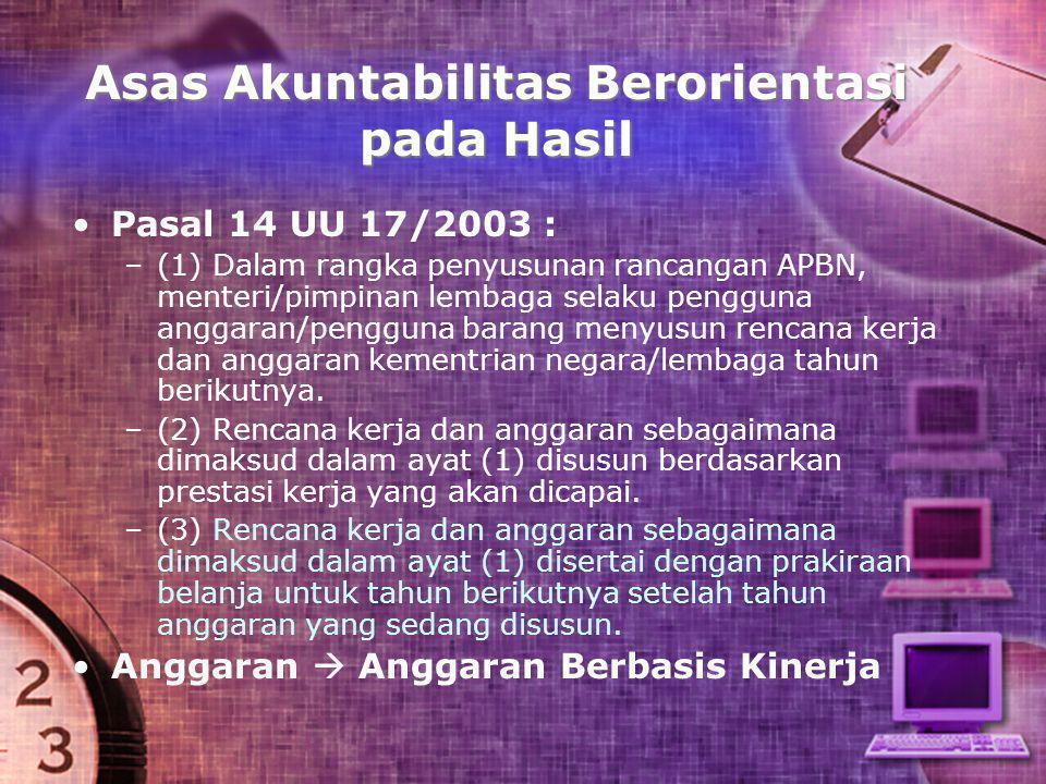 Asas Akuntabilitas Berorientasi pada Hasil • •Pasal 14 UU 17/2003 : – –(1) Dalam rangka penyusunan rancangan APBN, menteri/pimpinan lembaga selaku pen