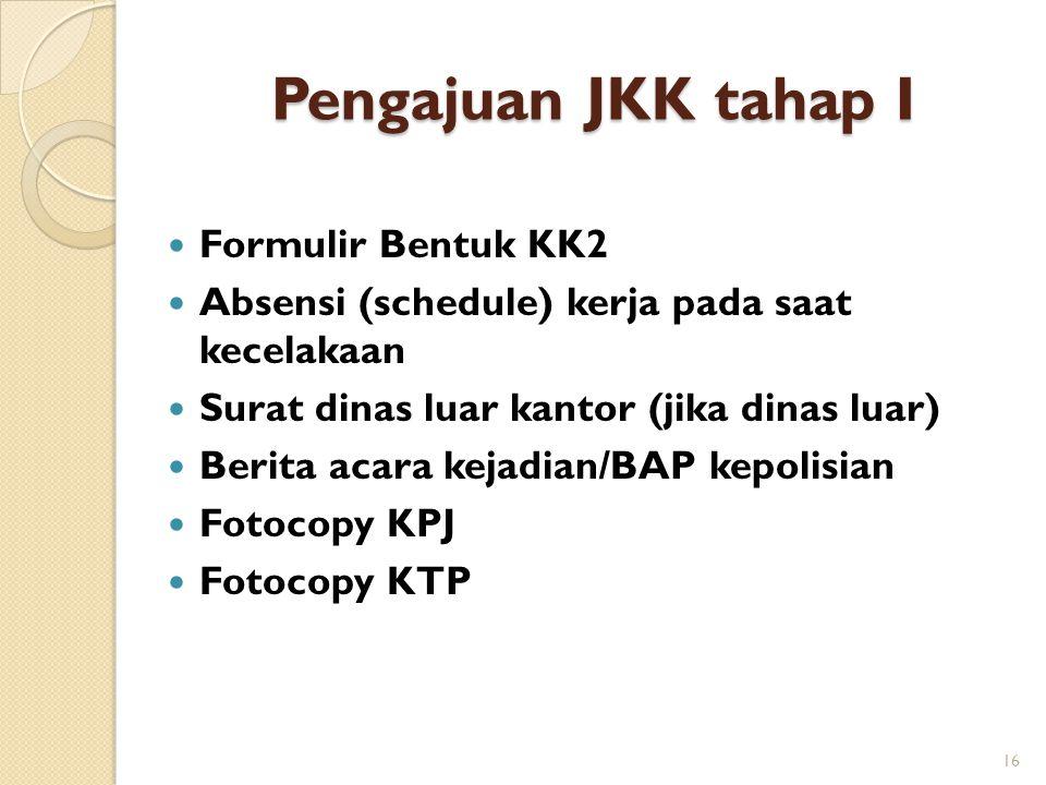 Pengajuan JKK tahap I  Formulir Bentuk KK2  Absensi (schedule) kerja pada saat kecelakaan  Surat dinas luar kantor (jika dinas luar)  Berita acara