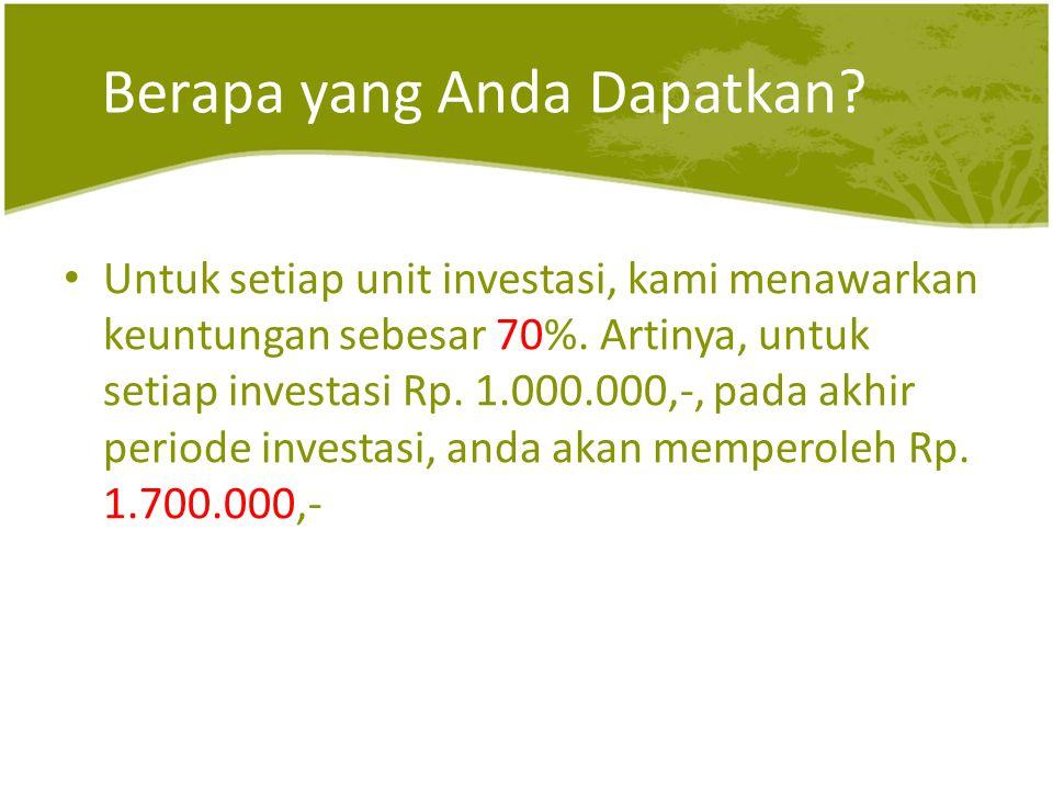 Berapa yang Anda Dapatkan? • Untuk setiap unit investasi, kami menawarkan keuntungan sebesar 70%. Artinya, untuk setiap investasi Rp. 1.000.000,-, pad