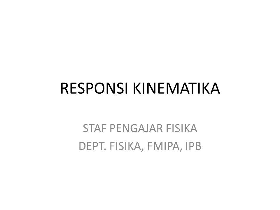 RESPONSI KINEMATIKA STAF PENGAJAR FISIKA DEPT. FISIKA, FMIPA, IPB