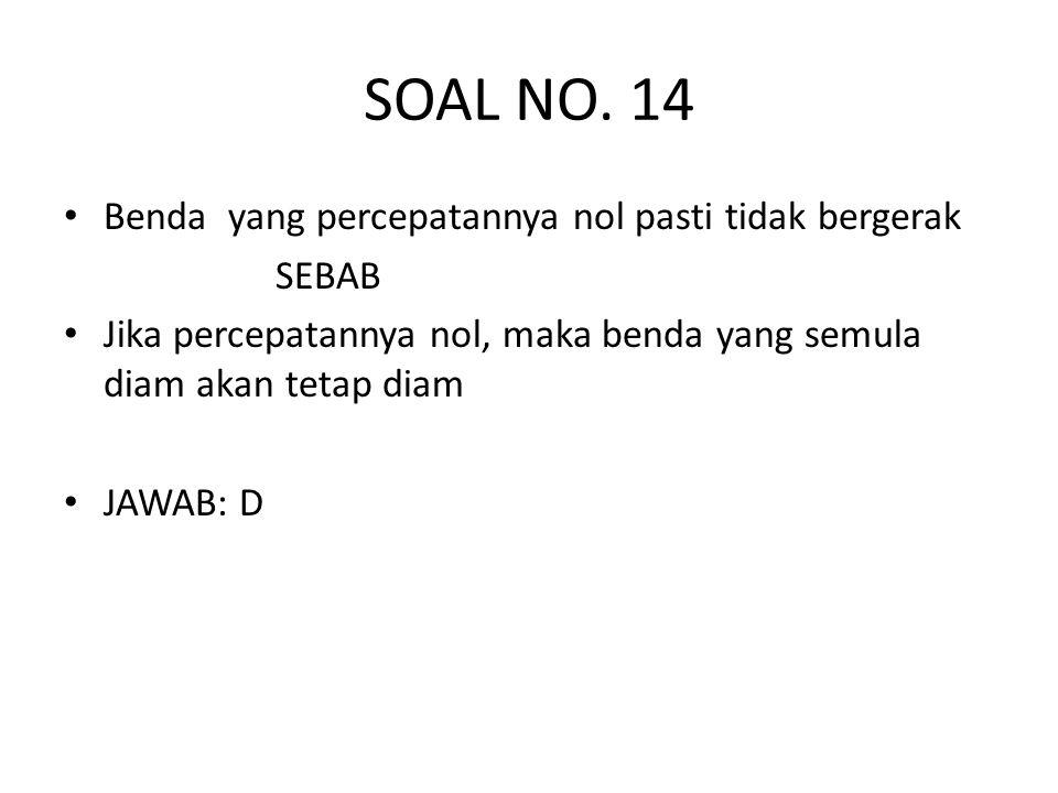 SOAL NO. 14 • Benda yang percepatannya nol pasti tidak bergerak SEBAB • Jika percepatannya nol, maka benda yang semula diam akan tetap diam • JAWAB: D