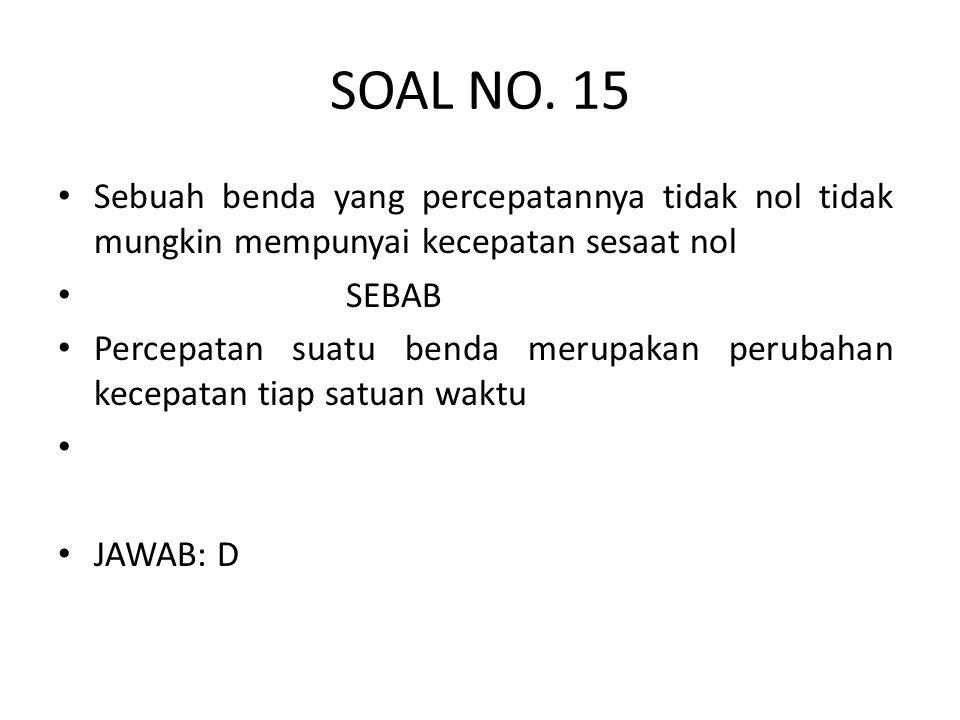 SOAL NO. 15 • Sebuah benda yang percepatannya tidak nol tidak mungkin mempunyai kecepatan sesaat nol • SEBAB • Percepatan suatu benda merupakan peruba