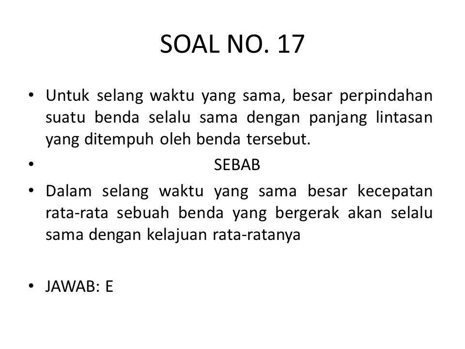 SOAL NO. 17 • Untuk selang waktu yang sama, besar perpindahan suatu benda selalu sama dengan panjang lintasan yang ditempuh oleh benda tersebut. • SEB