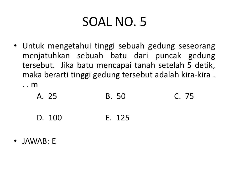 SOAL NO. 5 • Untuk mengetahui tinggi sebuah gedung seseorang menjatuhkan sebuah batu dari puncak gedung tersebut. Jika batu mencapai tanah setelah 5 d