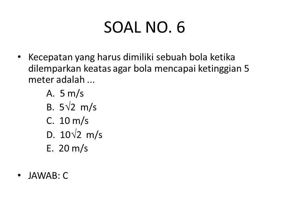SOAL NO. 6 • Kecepatan yang harus dimiliki sebuah bola ketika dilemparkan keatas agar bola mencapai ketinggian 5 meter adalah... A. 5 m/s B. 5  2 m/s