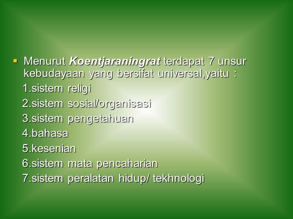  Menurut Koentjaraningrat terdapat 7 unsur kebudayaan yang bersifat universal,yaitu : 1.sistem religi 1.sistem religi 2.sistem sosial/organisasi 2.si