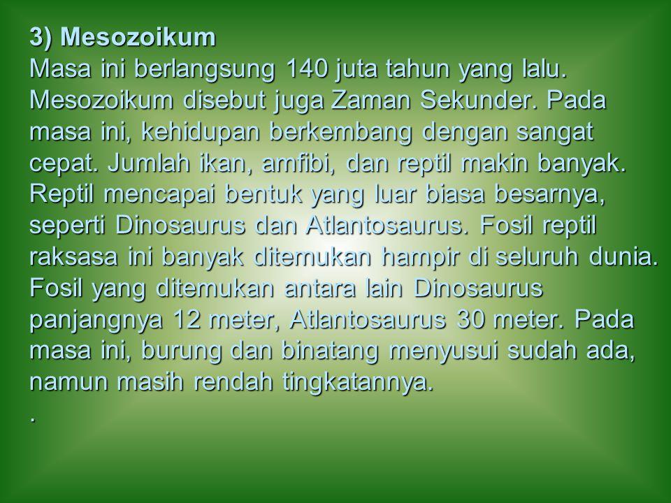 3) Mesozoikum Masa ini berlangsung 140 juta tahun yang lalu. Mesozoikum disebut juga Zaman Sekunder. Pada masa ini, kehidupan berkembang dengan sangat