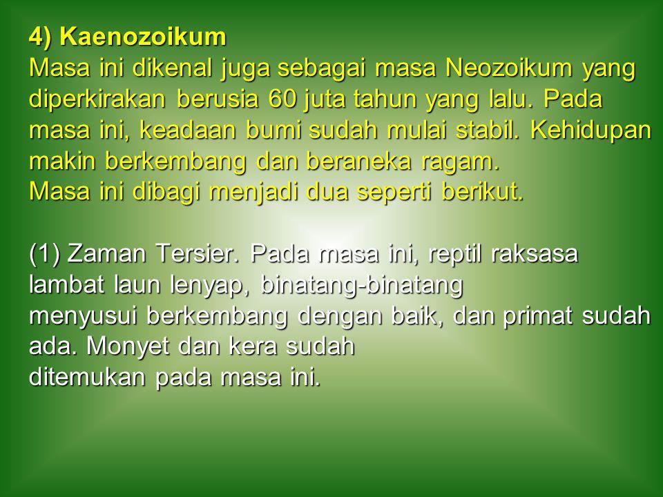 4) Kaenozoikum Masa ini dikenal juga sebagai masa Neozoikum yang diperkirakan berusia 60 juta tahun yang lalu. Pada masa ini, keadaan bumi sudah mulai