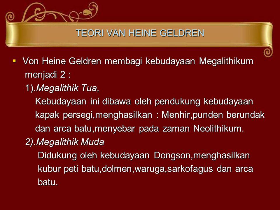 TEORI VAN HEINE GELDREN  Von Heine Geldren membagi kebudayaan Megalithikum menjadi 2 : menjadi 2 : 1).Megalithik Tua, 1).Megalithik Tua, Kebudayaan i