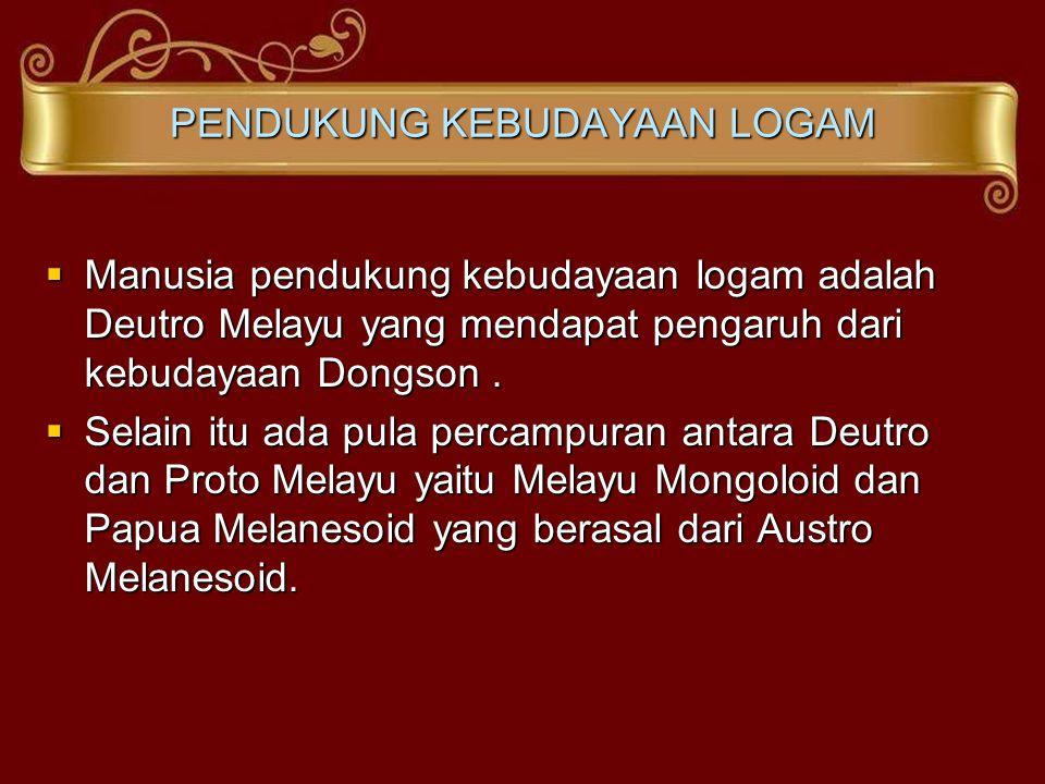 PENDUKUNG KEBUDAYAAN LOGAM  Manusia pendukung kebudayaan logam adalah Deutro Melayu yang mendapat pengaruh dari kebudayaan Dongson.  Selain itu ada