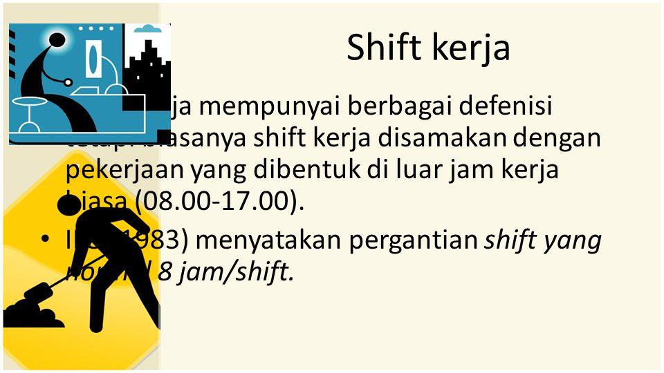 Shift kerja • Shift kerja mempunyai berbagai defenisi tetapi biasanya shift kerja disamakan dengan pekerjaan yang dibentuk di luar jam kerja biasa (08