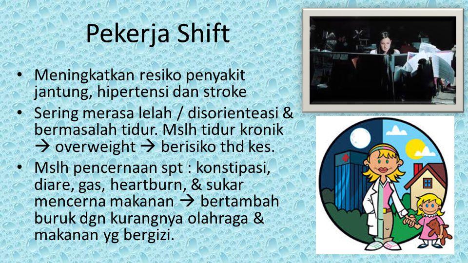 Pekerja Shift • Meningkatkan resiko penyakit jantung, hipertensi dan stroke • Sering merasa lelah / disorienteasi & bermasalah tidur. Mslh tidur kroni